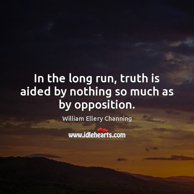 In the long run, truth is aided by nothing so much as by opposition. William Ellery Channing Picture Quote
