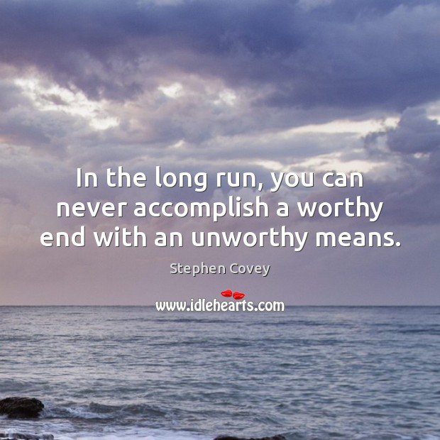 In the long run, you can never accomplish a worthy end with an unworthy means. Image