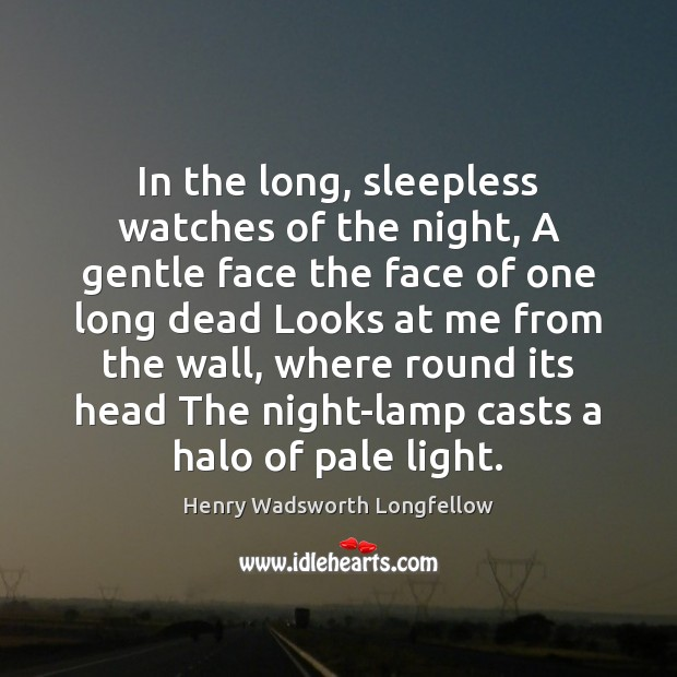 In the long, sleepless watches of the night, A gentle face the Henry Wadsworth Longfellow Picture Quote