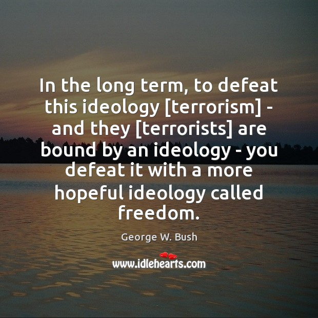 Image, In the long term, to defeat this ideology [terrorism] – and they [