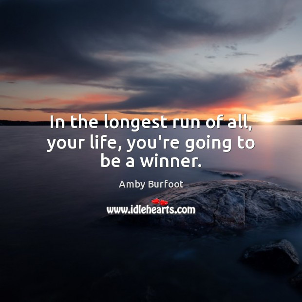 In the longest run of all, your life, you're going to be a winner. Image
