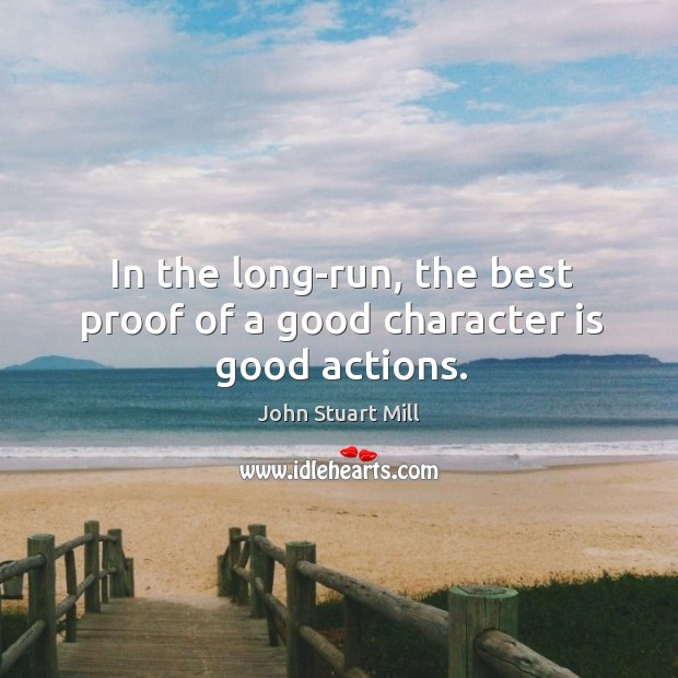 In the long-run, the best proof of a good character is good actions. Good Character Quotes Image