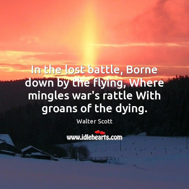 In the lost battle, Borne down by the flying, Where mingles war's Walter Scott Picture Quote