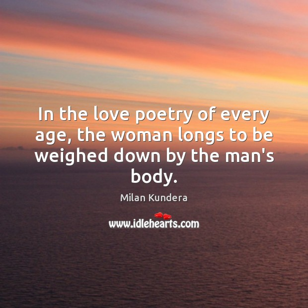 In the love poetry of every age, the woman longs to be weighed down by the man's body. Milan Kundera Picture Quote
