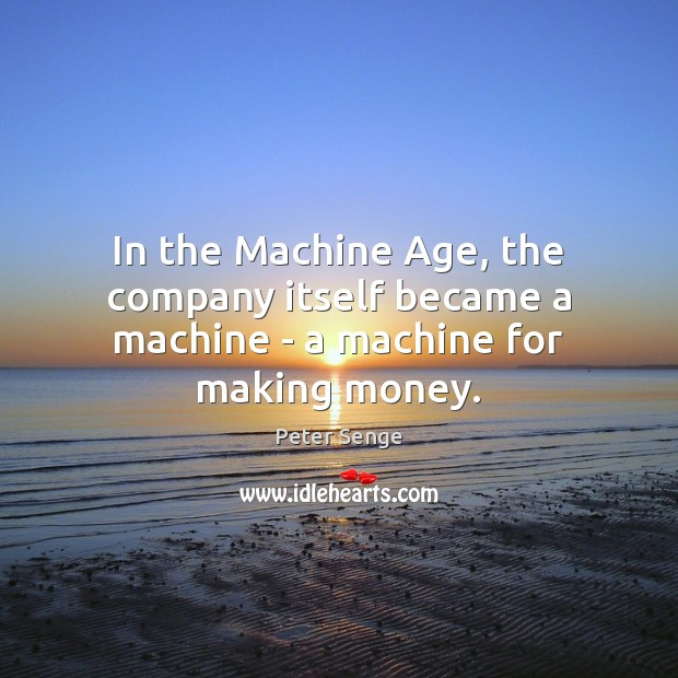In the Machine Age, the company itself became a machine – a machine for making money. Peter Senge Picture Quote