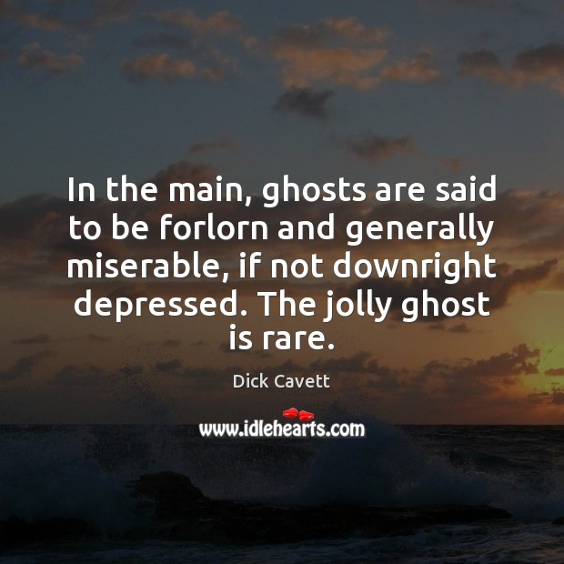 In the main, ghosts are said to be forlorn and generally miserable, Dick Cavett Picture Quote