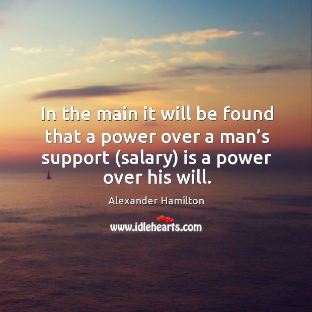 Image, In the main it will be found that a power over a man's support (salary) is a power over his will.