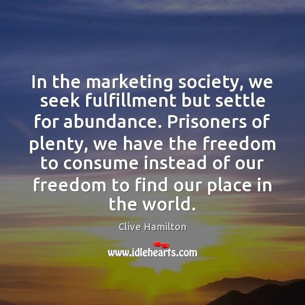 In the marketing society, we seek fulfillment but settle for abundance. Prisoners Image