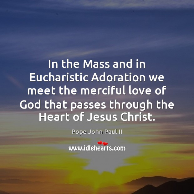 Image, In the Mass and in Eucharistic Adoration we meet the merciful love
