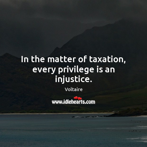 In the matter of taxation, every privilege is an injustice. Image