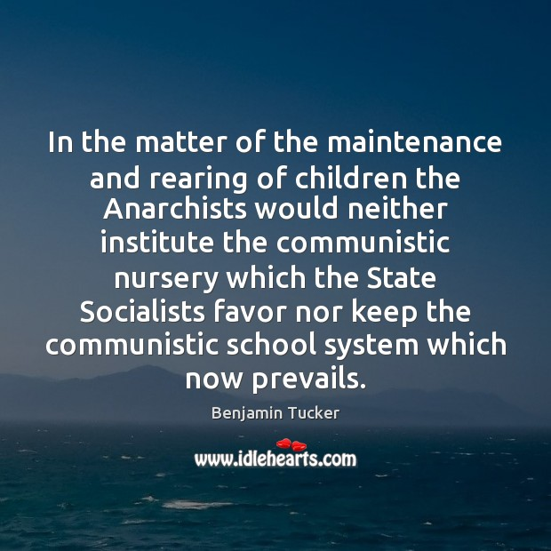 In the matter of the maintenance and rearing of children the Anarchists Benjamin Tucker Picture Quote
