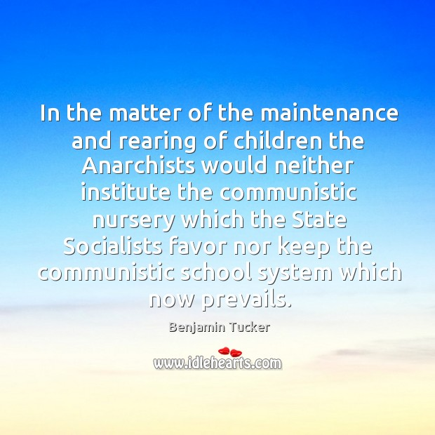 In the matter of the maintenance and rearing of children the anarchists would neither institute Benjamin Tucker Picture Quote