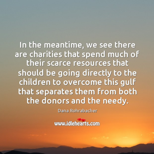 In the meantime, we see there are charities that spend much of their scarce resources that should Dana Rohrabacher Picture Quote