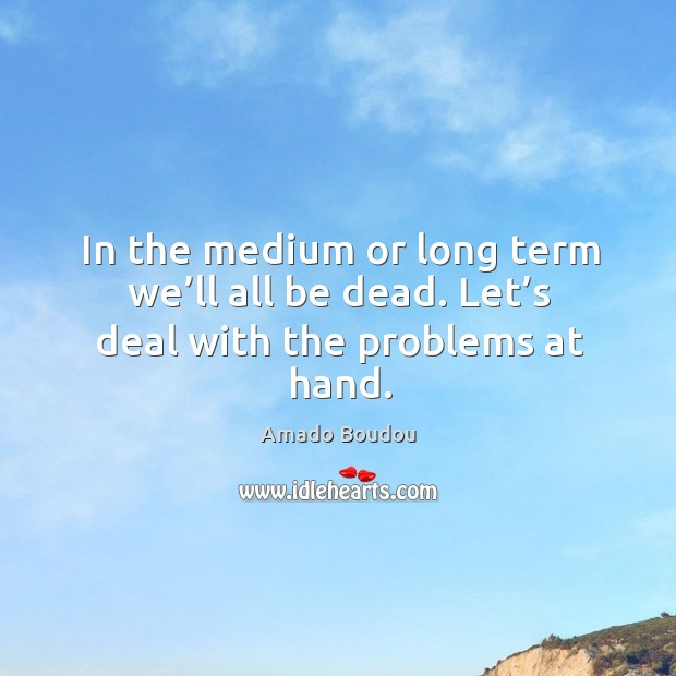 In the medium or long term we'll all be dead. Let's deal with the problems at hand. Image
