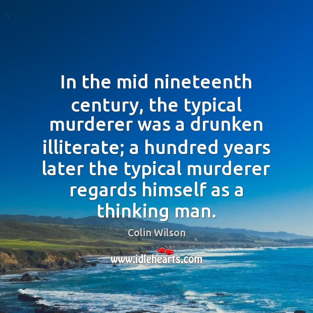 In the mid nineteenth century, the typical murderer was a drunken illiterate; Colin Wilson Picture Quote