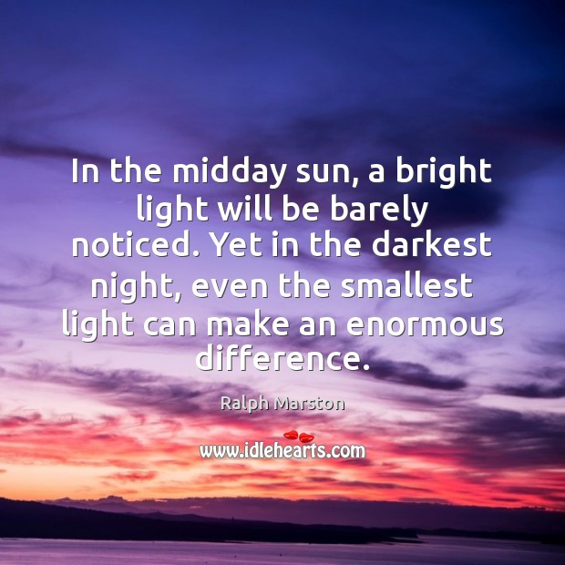 In the midday sun, a bright light will be barely noticed. Yet Ralph Marston Picture Quote