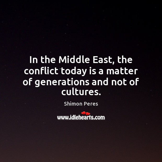 In the Middle East, the conflict today is a matter of generations and not of cultures. Shimon Peres Picture Quote