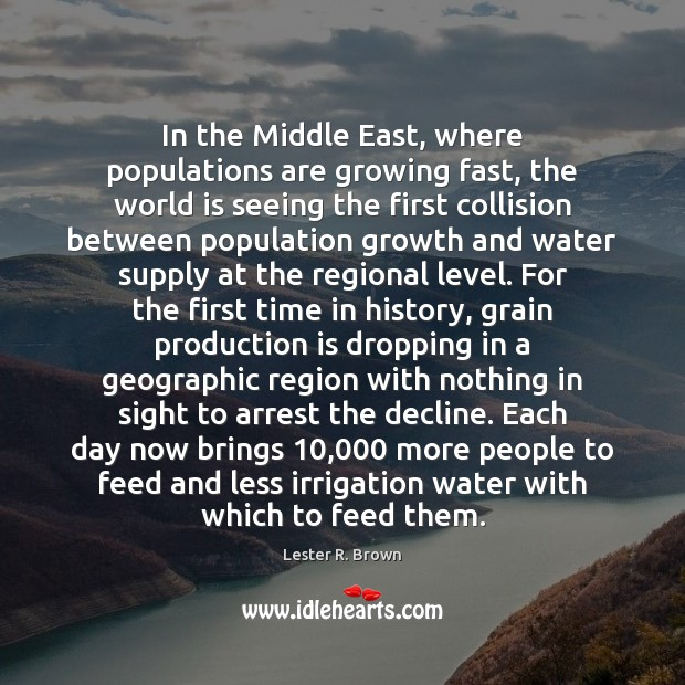 In the Middle East, where populations are growing fast, the world is Lester R. Brown Picture Quote