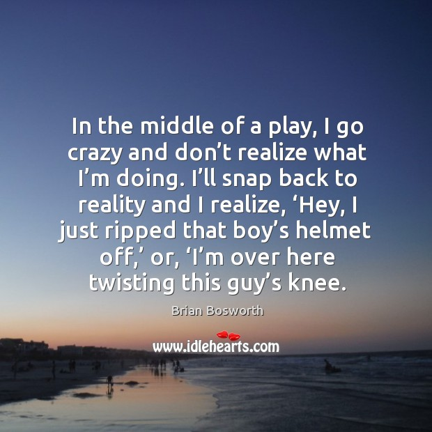 In the middle of a play, I go crazy and don't realize what I'm doing. Brian Bosworth Picture Quote