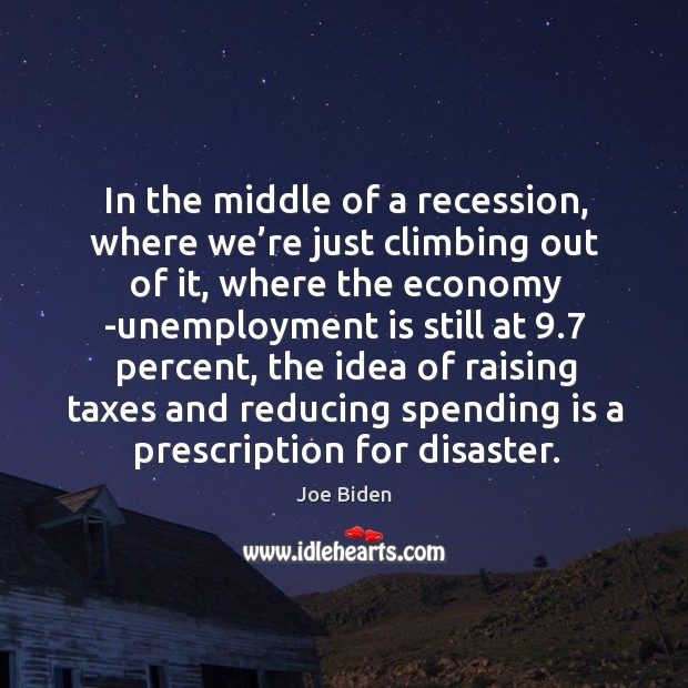 In the middle of a recession, where we're just climbing out of it, where the economy Unemployment Quotes Image