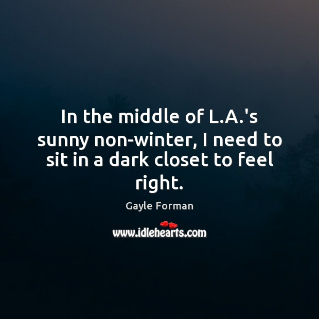 In the middle of L.A.'s sunny non-winter, I need to sit in a dark closet to feel right. Image
