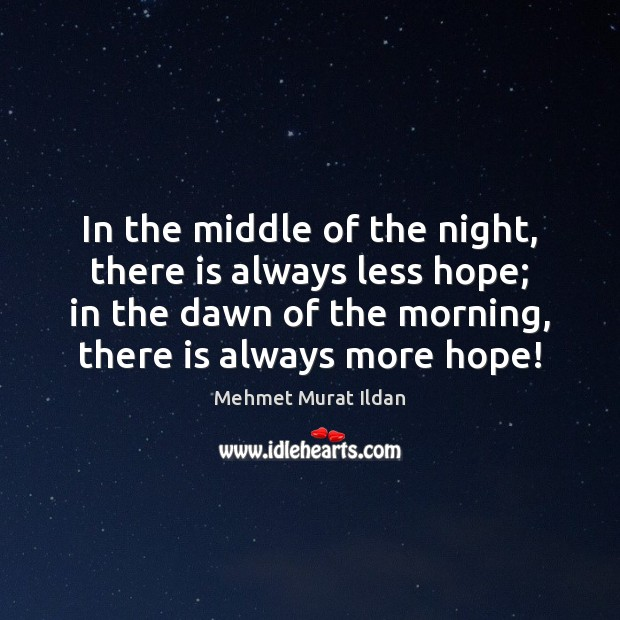 In the middle of the night, there is always less hope; in Mehmet Murat Ildan Picture Quote