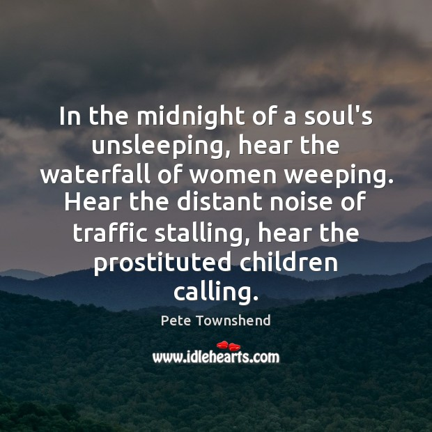 In the midnight of a soul's unsleeping, hear the waterfall of women Pete Townshend Picture Quote
