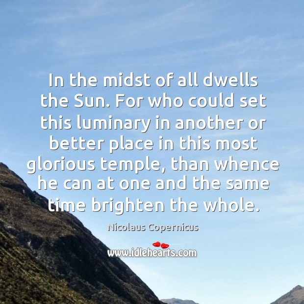 In the midst of all dwells the Sun. For who could set Nicolaus Copernicus Picture Quote