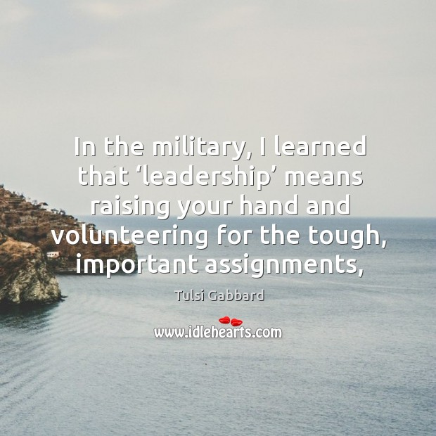 In the military, I learned that 'leadership' means raising your hand and Tulsi Gabbard Picture Quote