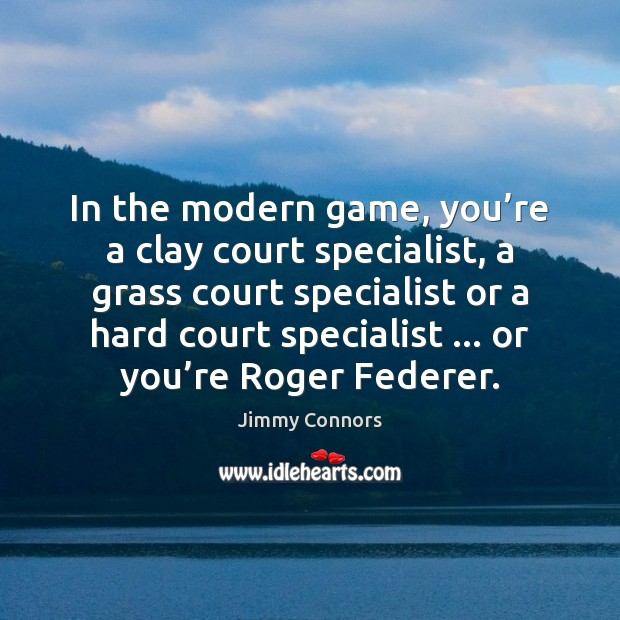 In the modern game, you're a clay court specialist, a grass Image