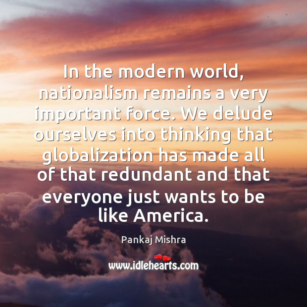 Image, In the modern world, nationalism remains a very important force. We delude