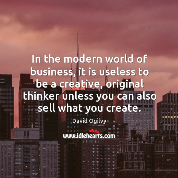In the modern world of business, it is useless to be a creative, original thinker unless you can also sell what you create. Image