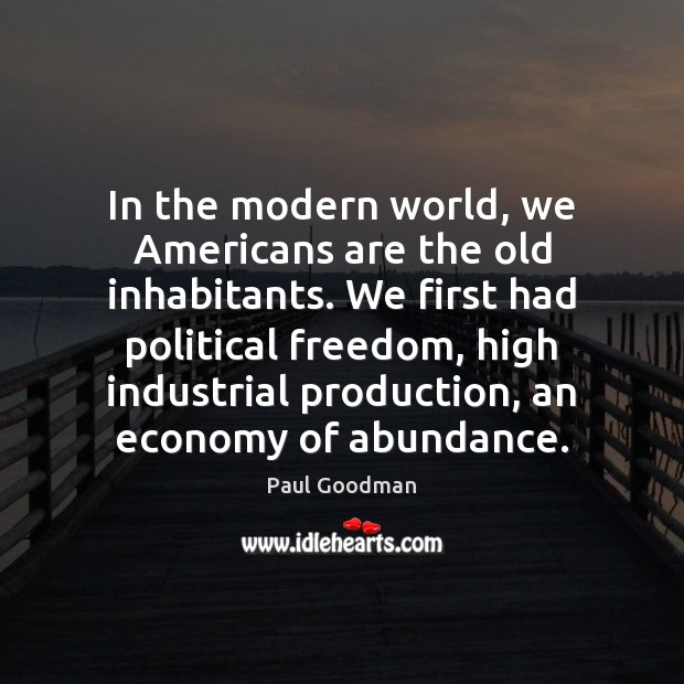 In the modern world, we Americans are the old inhabitants. We first Paul Goodman Picture Quote