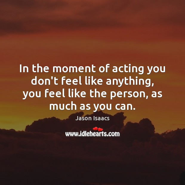 In the moment of acting you don't feel like anything, you feel Image