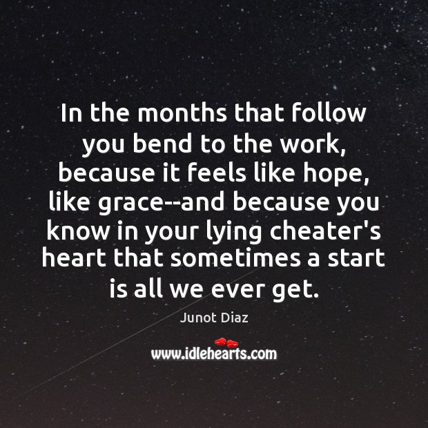 In the months that follow you bend to the work, because it Junot Diaz Picture Quote