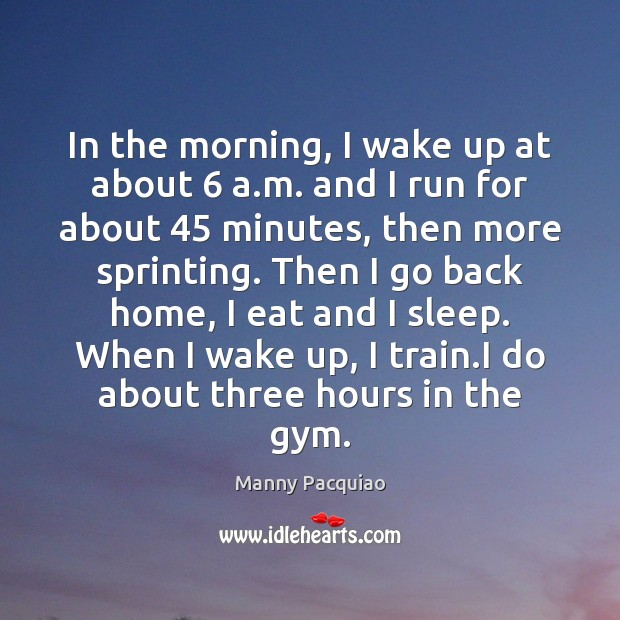 In the morning, I wake up at about 6 a.m. and I Manny Pacquiao Picture Quote
