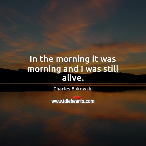 In the morning it was morning and I was still alive. Image