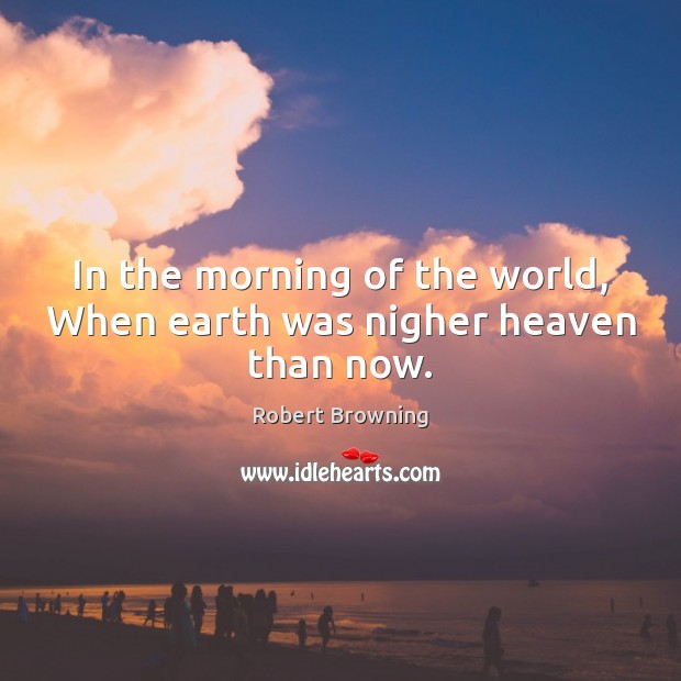 Image, In the morning of the world, When earth was nigher heaven than now.