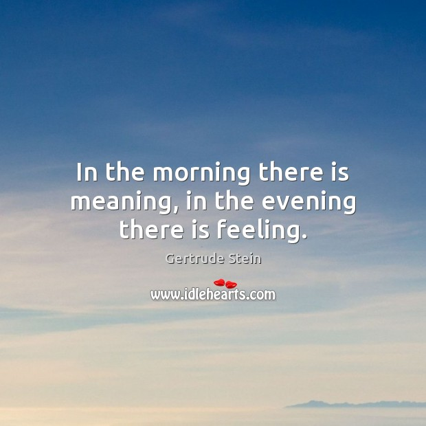 Gertrude Stein Picture Quote image saying: In the morning there is meaning, in the evening there is feeling.