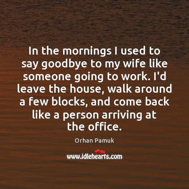 In the mornings I used to say goodbye to my wife like Orhan Pamuk Picture Quote