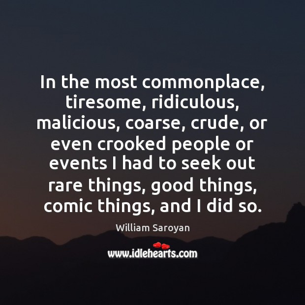 In the most commonplace, tiresome, ridiculous, malicious, coarse, crude, or even crooked William Saroyan Picture Quote
