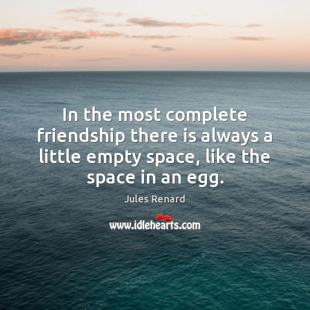 In the most complete friendship there is always a little empty space, Jules Renard Picture Quote