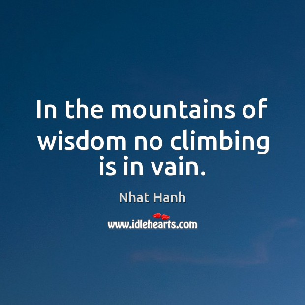 In the mountains of wisdom no climbing is in vain. Nhat Hanh Picture Quote