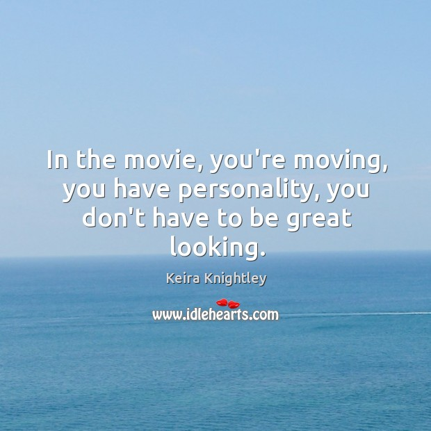 In the movie, you're moving, you have personality, you don't have to be great looking. Image