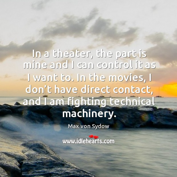 In the movies, I don't have direct contact, and I am fighting technical machinery. Image