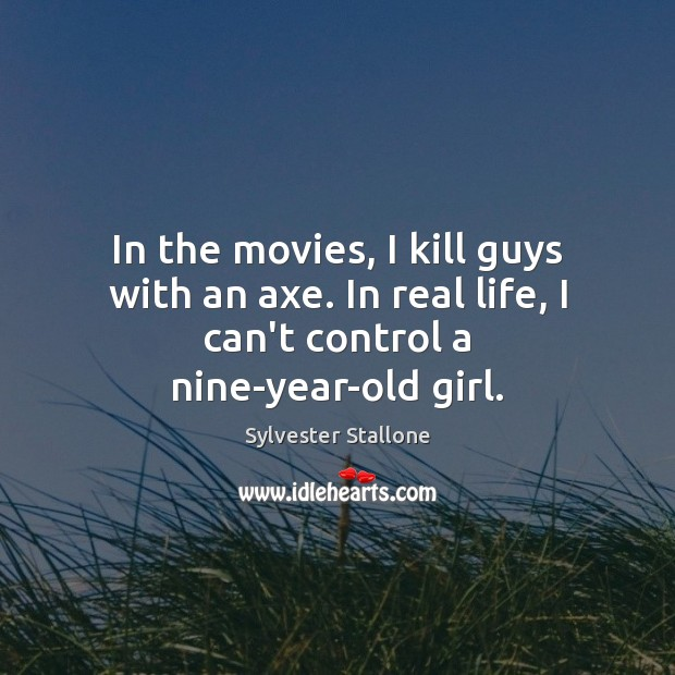 In the movies, I kill guys with an axe. In real life, Sylvester Stallone Picture Quote