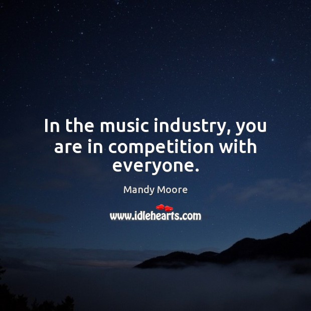 In the music industry, you are in competition with everyone. Mandy Moore Picture Quote