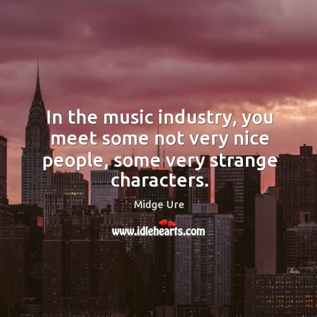 In the music industry, you meet some not very nice people, some very strange characters. Image