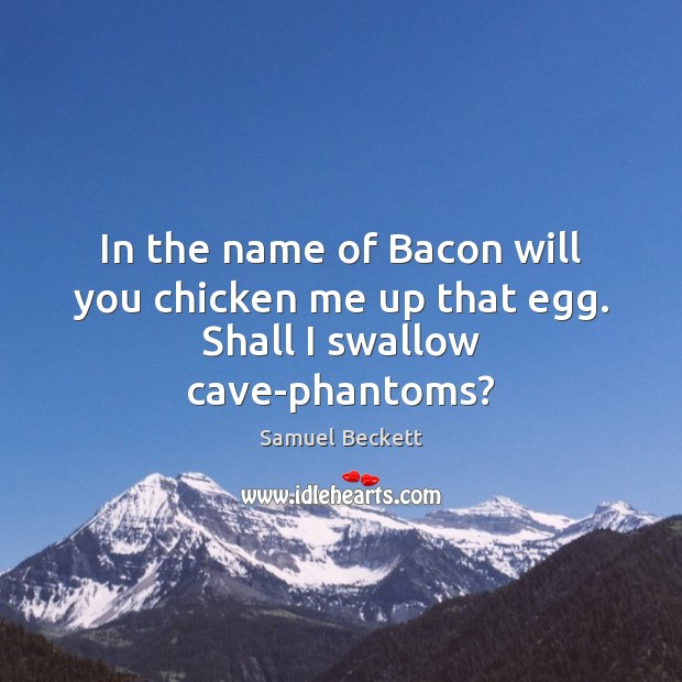 In the name of Bacon will you chicken me up that egg. Shall I swallow cave-phantoms? Samuel Beckett Picture Quote