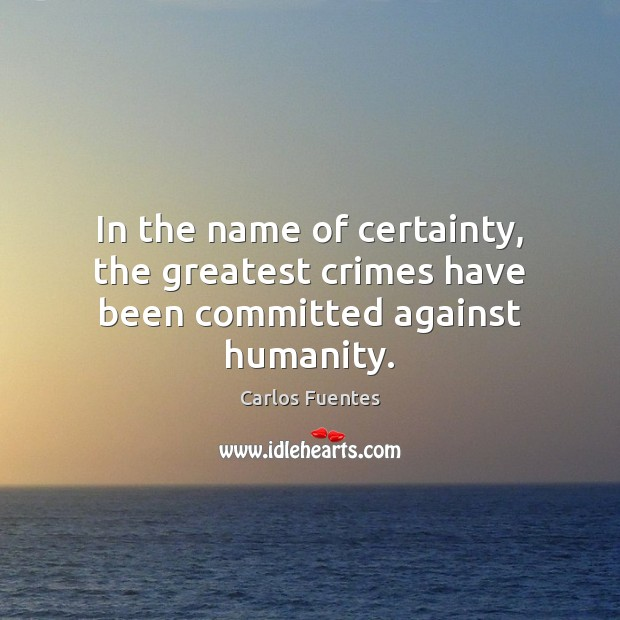 Image, In the name of certainty, the greatest crimes have been committed against humanity.